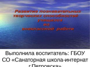 Выполнила воспитатель: ГБОУ СО «Санаторная школа-интернат г.Петровска» Дыбош