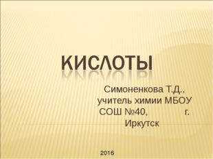 Симоненкова Т.Д., учитель химии МБОУ СОШ №40, г. Иркутск 2016