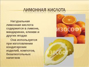 Натуральная лимонная кислота содержится в лимоне, мандаринах, клюкве и други