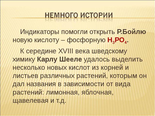 Индикаторы помогли открыть Р.Бойлю новую кислоту – фосфорную Н3РО4. К середи...