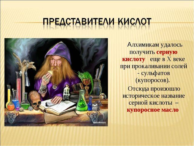 Алхимикам удалось получить серную кислоту еще в X веке при прокаливании соле...