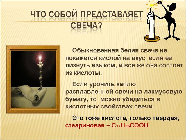 Обыкновенная белая свеча не покажется кислой на вкус, если ее лизнуть языком...