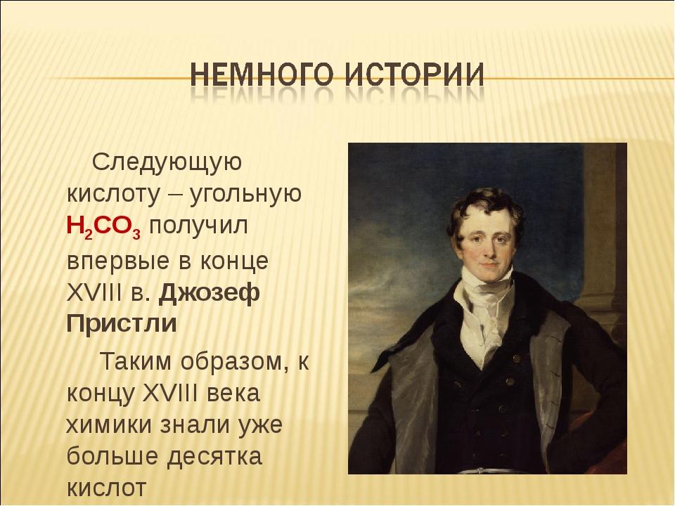 Следующую кислоту – угольную H2CO3 получил впервые в конце XVIII в. Джозеф П...