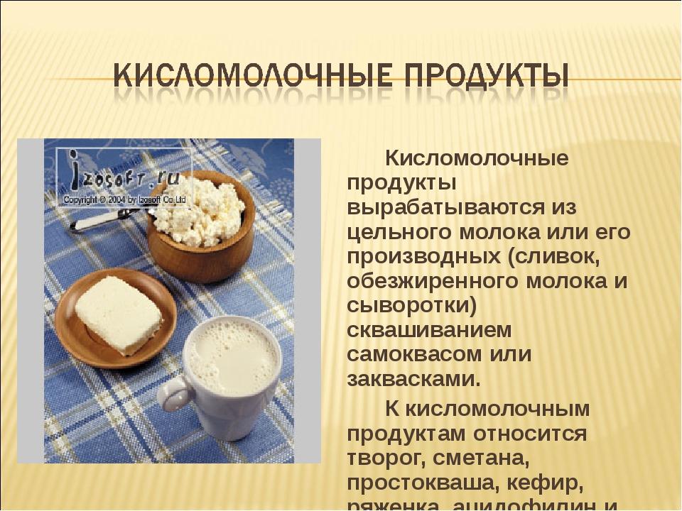 Кисломолочные продукты вырабатываются из цельного молока или его производных...