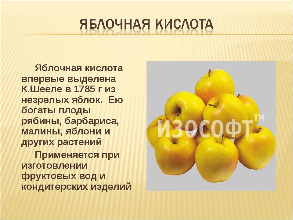 Яблочная кислота впервые выделена К.Шееле в 1785 г из незрелых яблок. Ею бог...