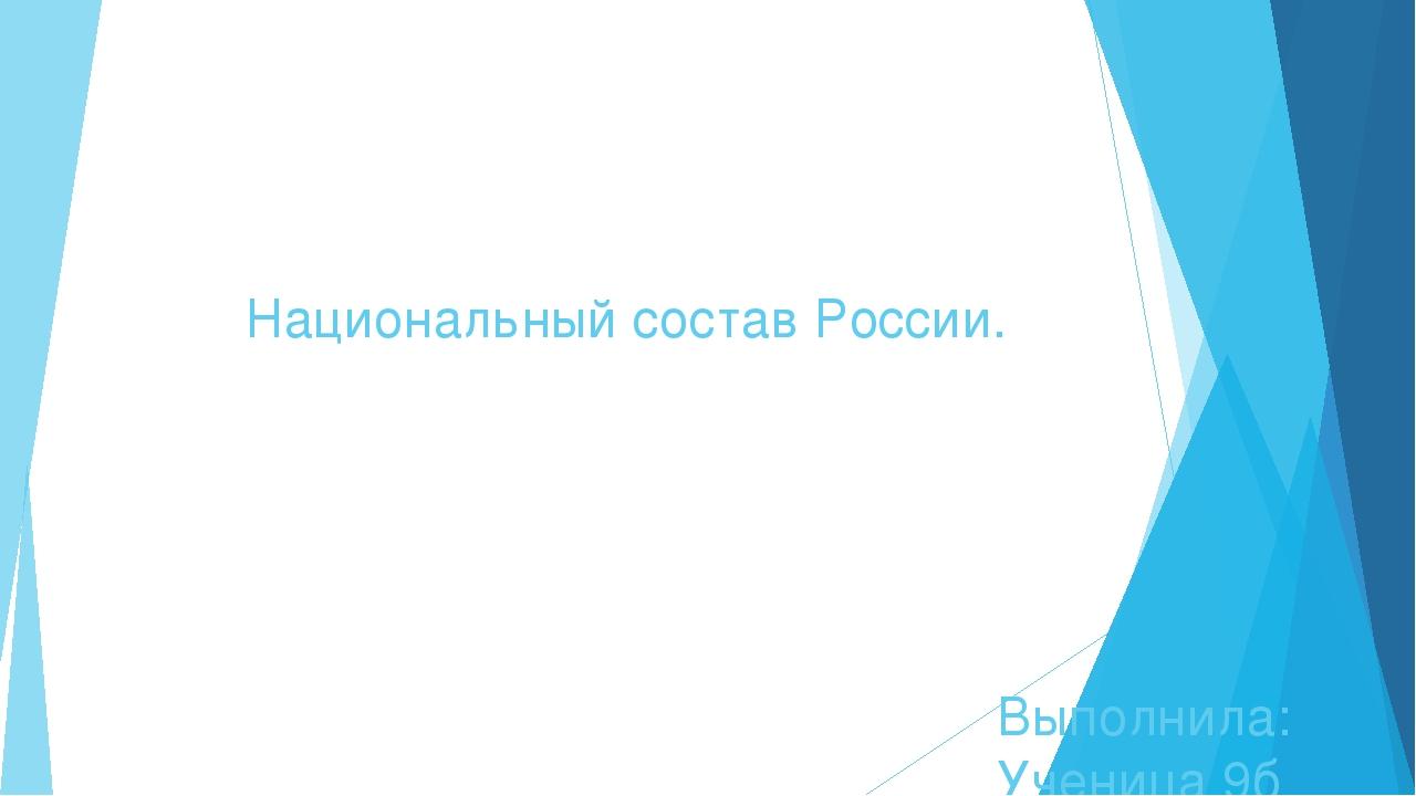 Национальный состав России. Выполнила: Ученица 9б класс Гребеникова Екатерина