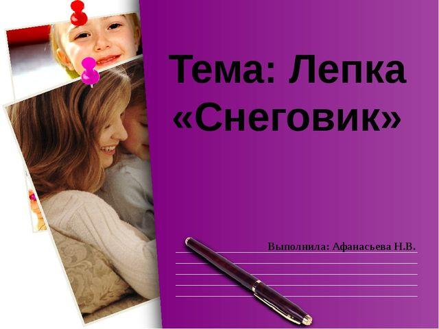 Выполнила: Афанасьева Н.В. Тема: Лепка «Снеговик»