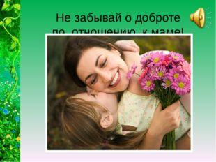 Не забывай о доброте по отношению к маме!