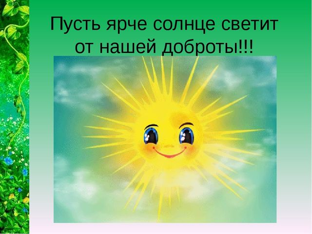 Пусть ярче солнце светит от нашей доброты!!!