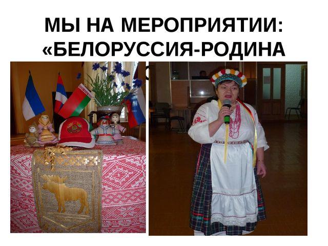 МЫ НА МЕРОПРИЯТИИ: «БЕЛОРУССИЯ-РОДИНА МОЯ!!!»