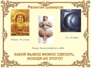 Шамаш - бог Солнца Син - бог Луны Иштар - богиня плодородия и любви