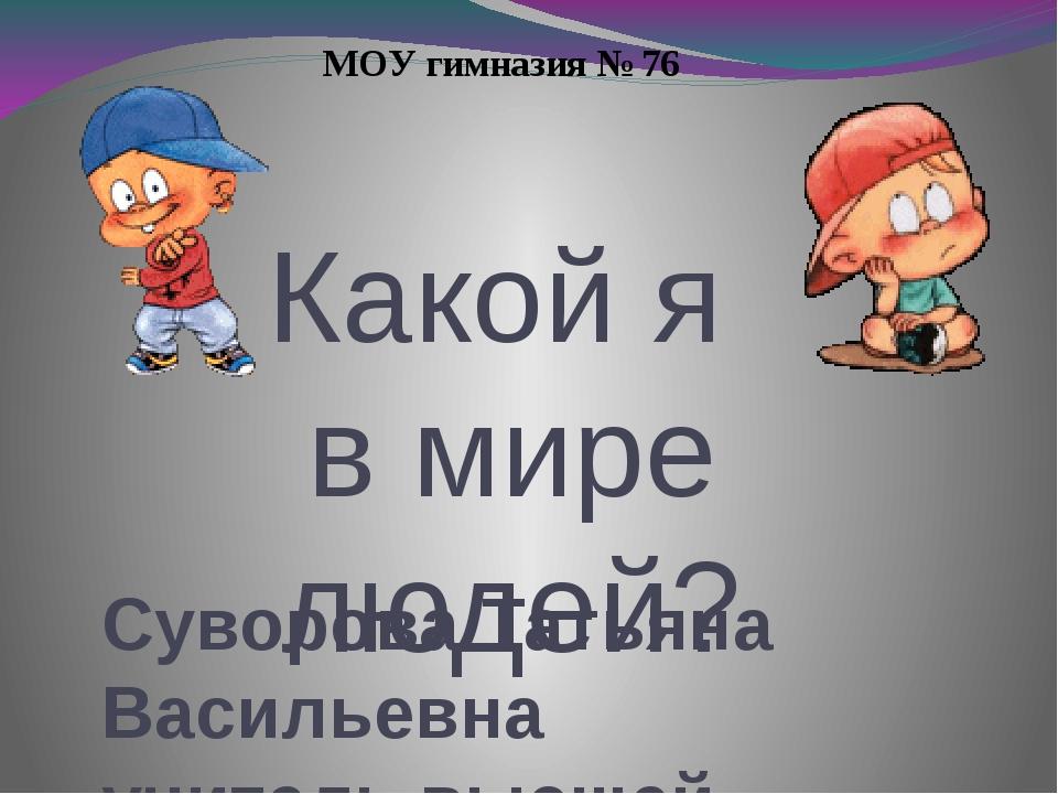 Какой я в мире людей? Суворова Татьяна Васильевна учитель высшей квалификацио...