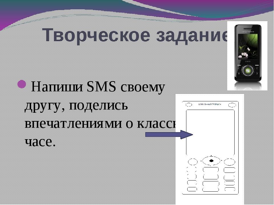 Творческое задание Напиши SMS своему другу, поделись впечатлениями о классном...