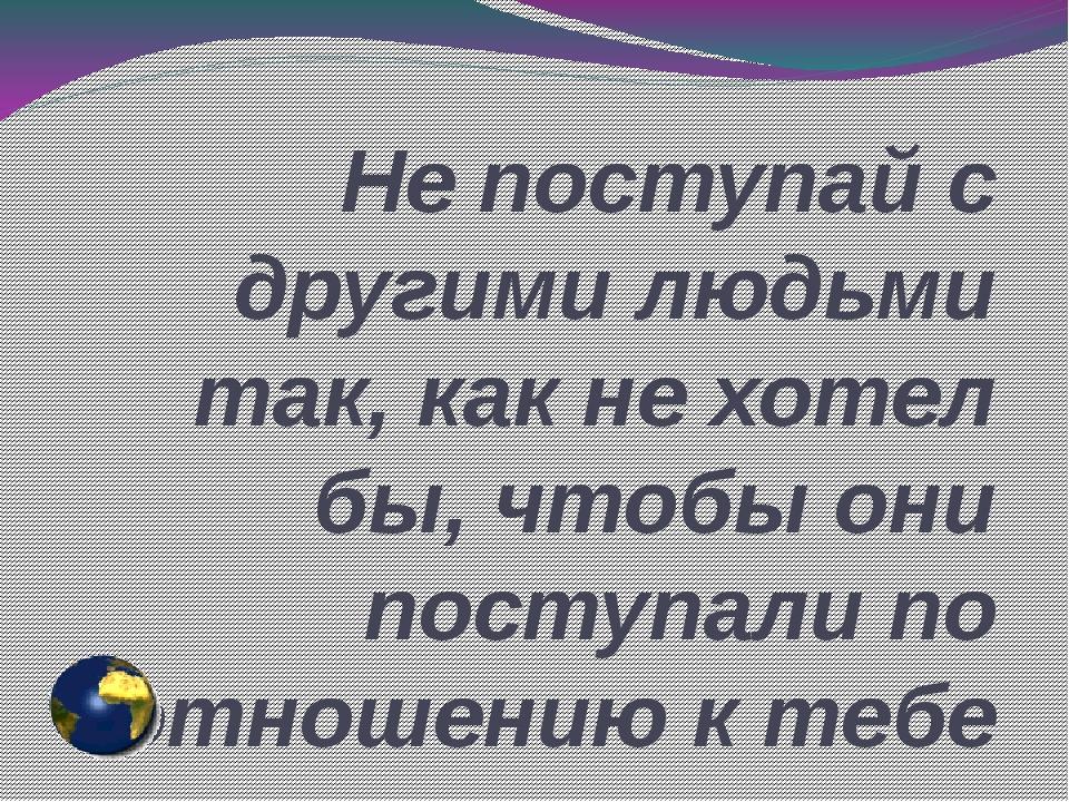 Не поступай с другими людьми так, как не хотел бы, чтобы они поступали по отн...