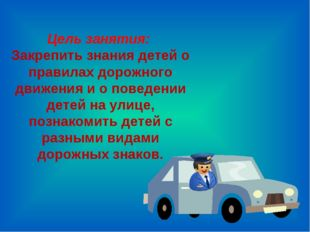 Цель занятия: Закрепить знания детей о правилах дорожного движения и о поведе