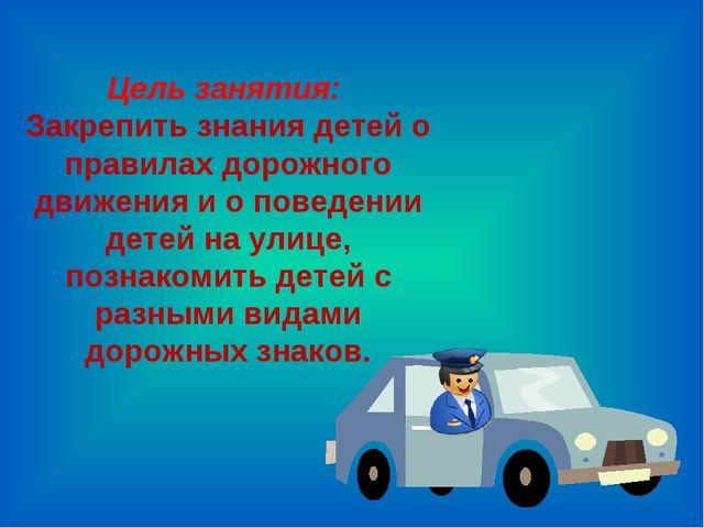 Цель занятия: Закрепить знания детей о правилах дорожного движения и о поведе...
