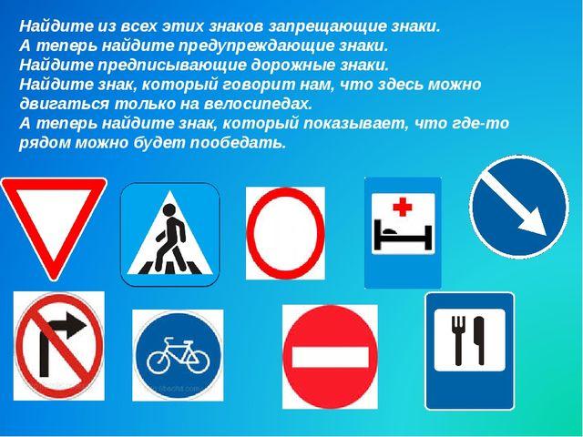 Найдите из всех этих знаков запрещающие знаки. А теперь найдите предупреждающ...