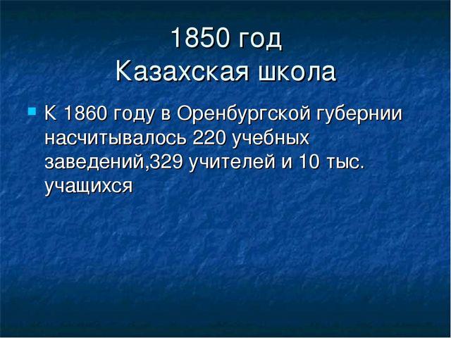 1850 год Казахская школа К 1860 году в Оренбургской губернии насчитывалось 22...