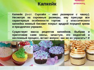 Капкейк Капкейк (англ. Cupcake – кекс размером с чашку). Несмотря на скромны