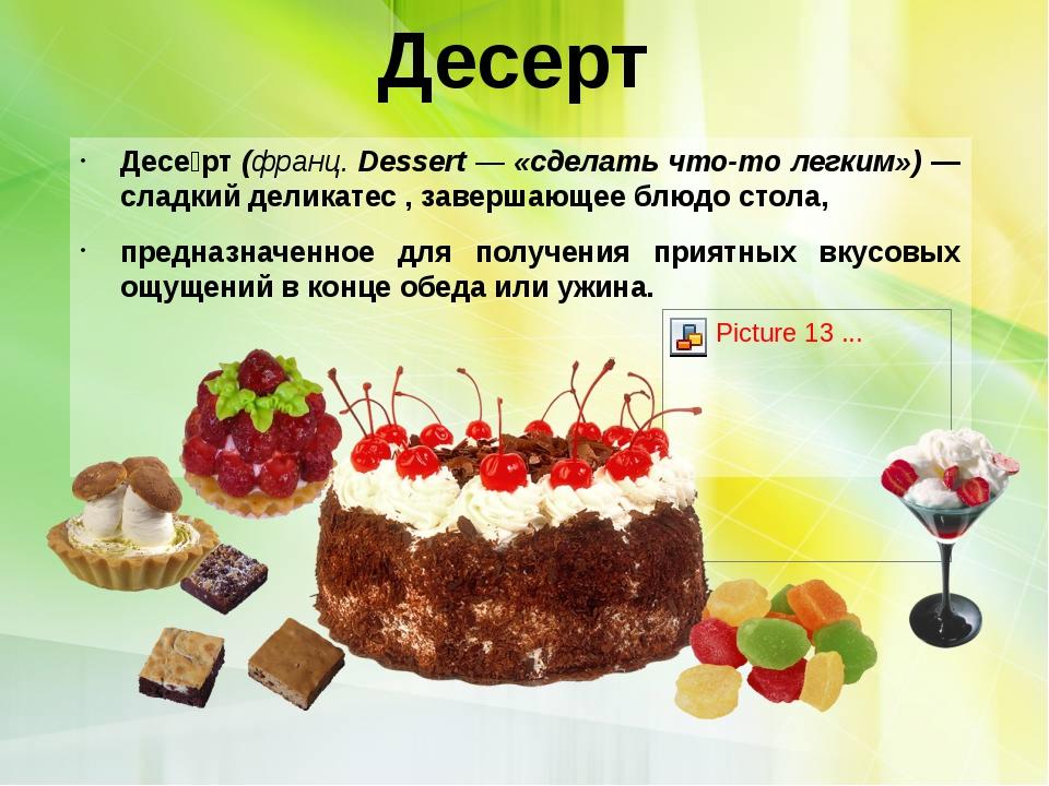 Десерт  Десе́рт (франц. Dessert — «сделать что-то легким») — сладкий деликат...