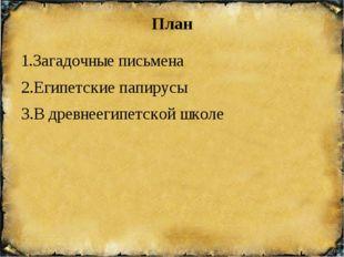 План 1.Загадочные письмена 2.Египетские папирусы 3.В древнеегипетской школе П