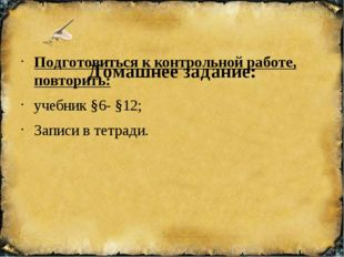 Домашнее задание: Подготовиться к контрольной работе, повторить: учебник §6-
