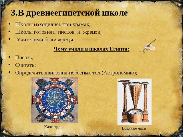 3.В древнеегипетской школе Чему учили в школах Египта: Календарь Водяные часы...