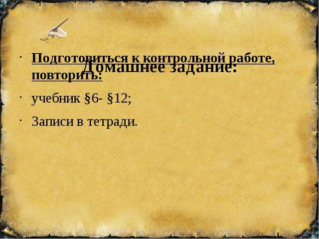 Домашнее задание: Подготовиться к контрольной работе, повторить: учебник §6-...