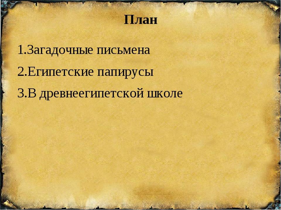 План 1.Загадочные письмена 2.Египетские папирусы 3.В древнеегипетской школе П...