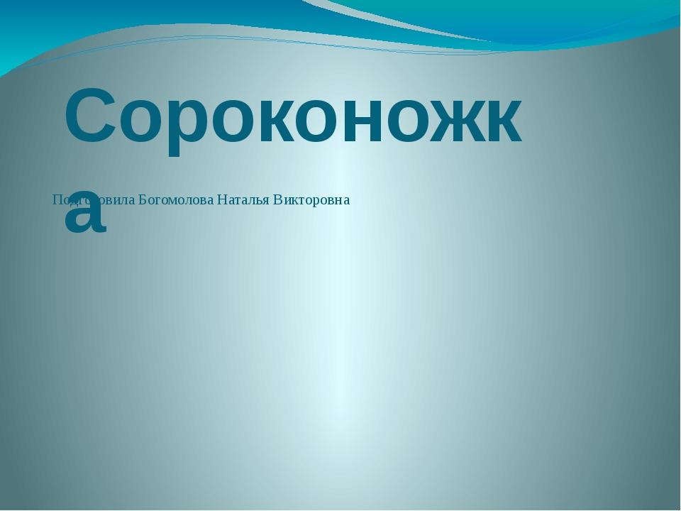 Подготовила Богомолова Наталья Викторовна Сороконожка