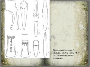 Бронзовый топор (1), кельты (2,3) и ножи (4-7) из Сейминского мо-гильника.