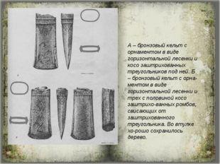 А – бронзовый кельт с орнаментом в виде горизонтальной лесенки и косо заштрих
