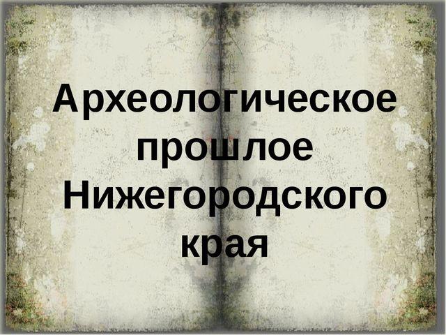 Археологическое прошлое Нижегородского края