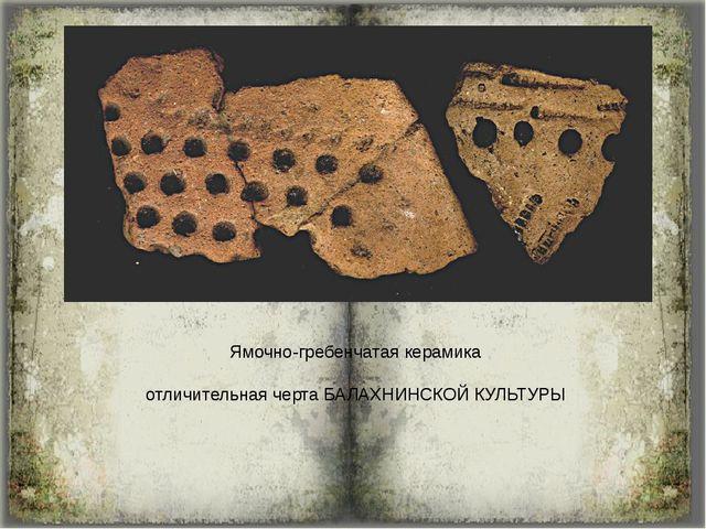 Ямочно-гребенчатая керамика отличительная черта БАЛАХНИНСКОЙ КУЛЬТУРЫ