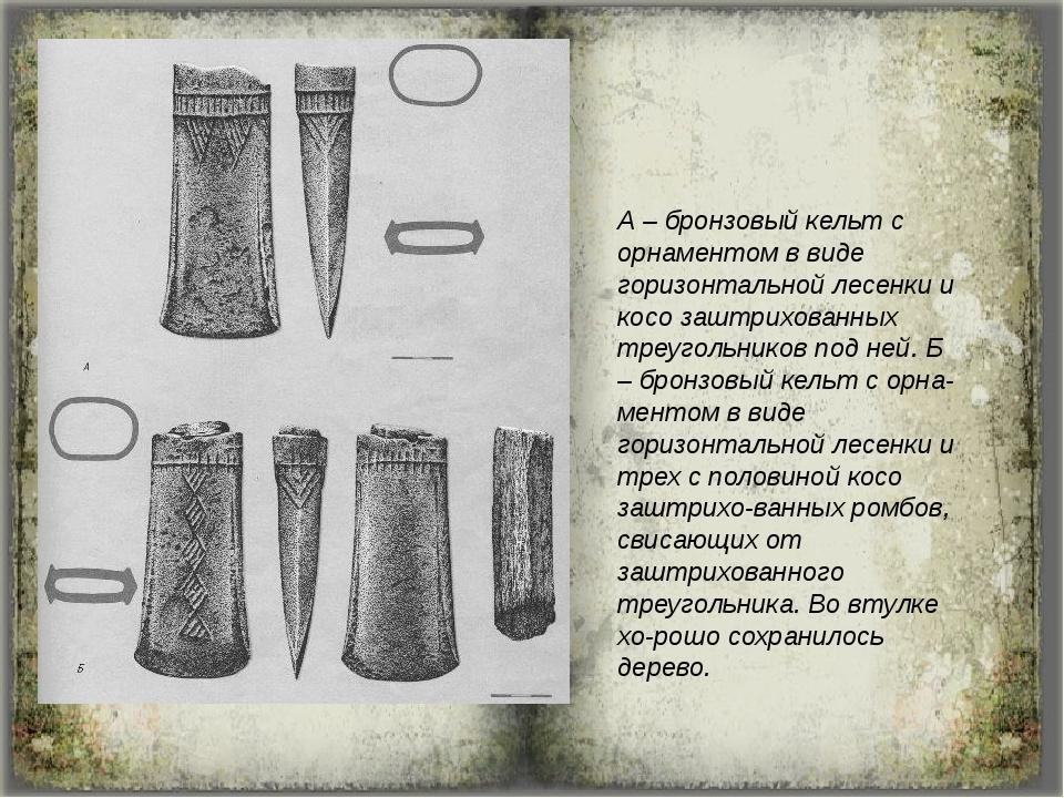 А – бронзовый кельт с орнаментом в виде горизонтальной лесенки и косо заштрих...