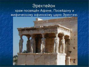 Эрехтейон храм посвящён Афине, Посейдону и мифическому афинскому царю Эрехтею.