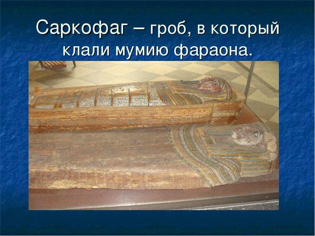 Саркофаг – гроб, в который клали мумию фараона.