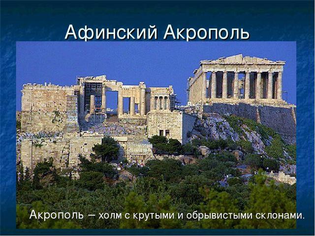 Афинский Акрополь Акрополь – холм с крутыми и обрывистыми склонами.