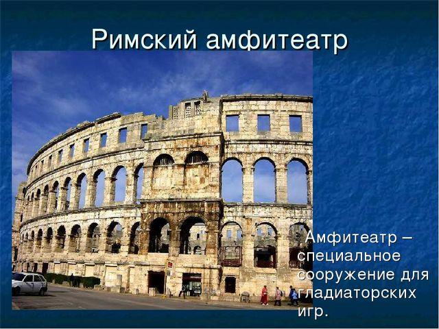 Римский амфитеатр Амфитеатр – специальное сооружение для гладиаторских игр.