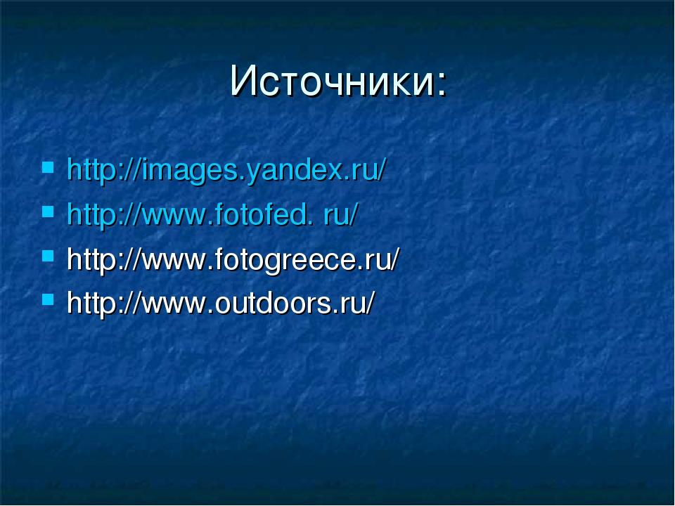 Источники: http://images.yandex.ru/ http://www.fotofed. ru/ http://www.fotogr...
