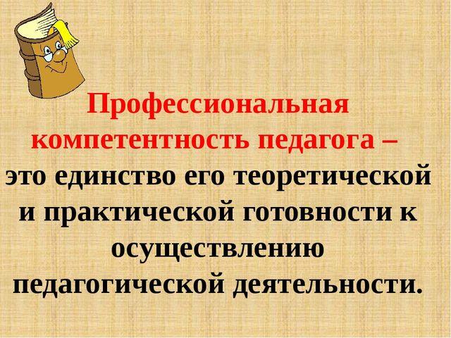 Профессиональная компетентность педагога – это единство его теоретической и п...