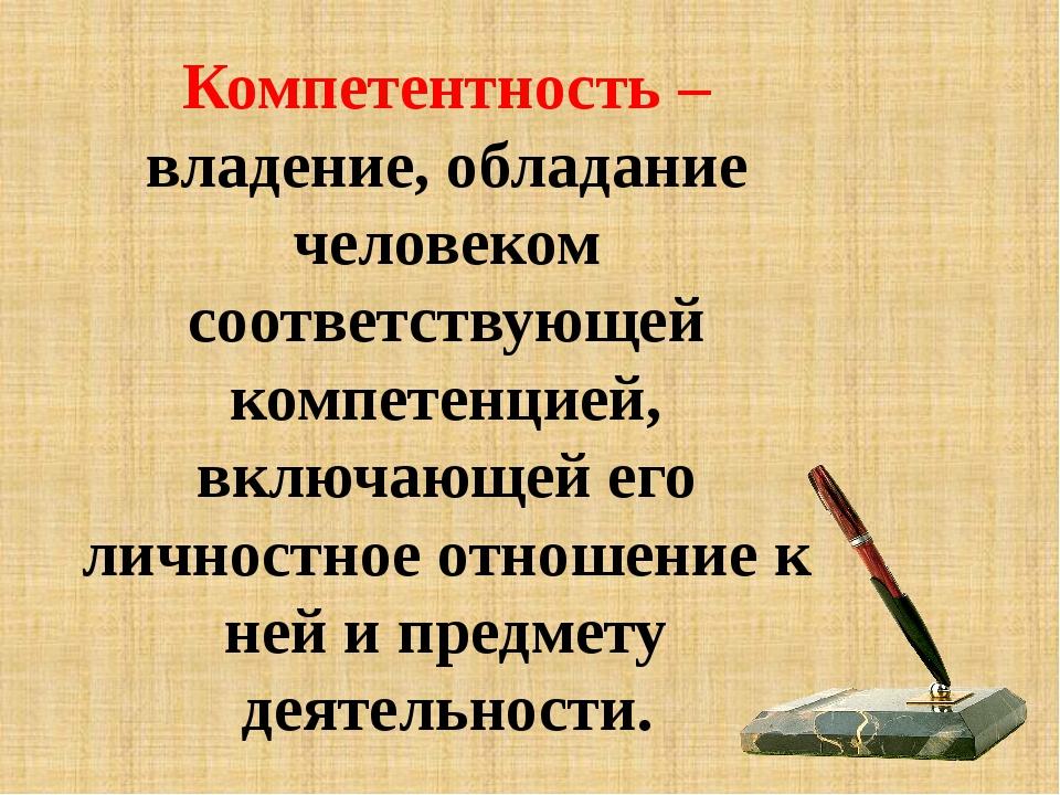 Компетентность – владение, обладание человеком соответствующей компетенцией,...