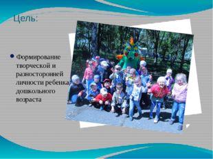 Цель: Формирование творческой и разносторонней личности ребенка дошкольного в