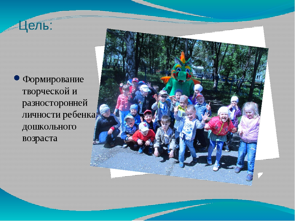 Цель: Формирование творческой и разносторонней личности ребенка дошкольного в...