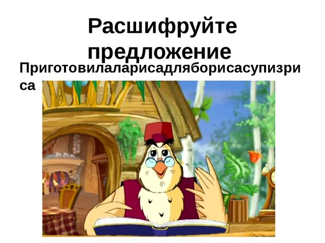 Расшифруйте предложение Приготовилаларисадляборисасупизриса