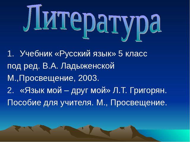 Учебник «Русский язык» 5 класс под ред. В.А. Ладыженской М.,Просвещение, 2003...