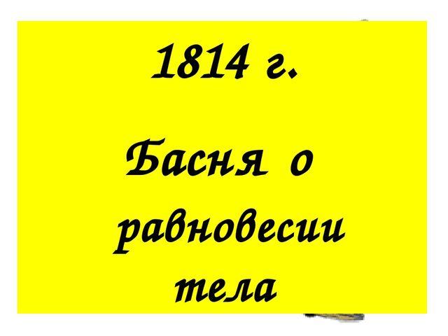 1814 г. Басня о равновесии тела