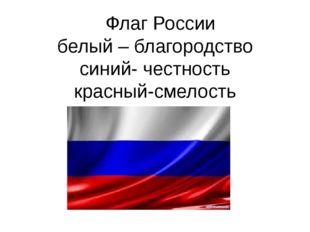 Флаг России белый – благородство синий- честность красный-смелость