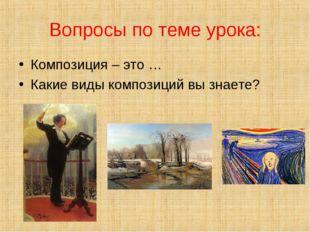 Вопросы по теме урока: Композиция – это … Какие виды композиций вы знаете?