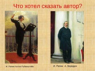 И. Репин Антон Рубинштейн И. Репин А. Бородин Что хотел сказать автор?